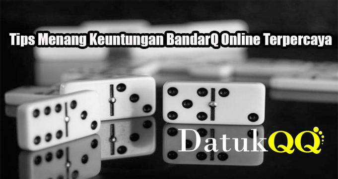 Tips Menang Keuntungan BandarQ Online Terpercaya